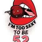 52nd Birthday Shirt - I'm Too Sexy To Be 52 by wantneedlove
