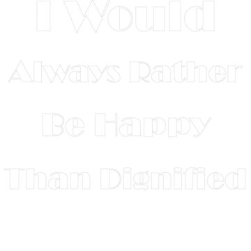 I Would Always Rather Be Happy Than Dignified by AYmanee