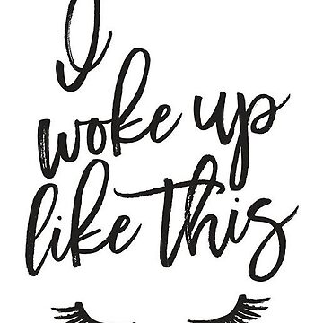 I woke up like this by mamachristmas1