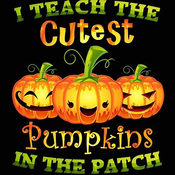 I teach the sweetest pumpkins in the patch Halloween by MrTStyle