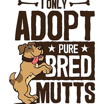 Dog Rescue I Only Adopt Pure Bred Mutts by jaygo
