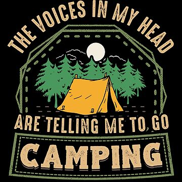 The Voices In My Head Are Telling Me To Go Camping by Sinjy