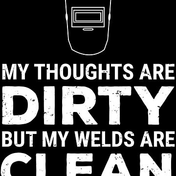 Thoughts Dirty Welds Clean Funny Welder T-shirt by zcecmza