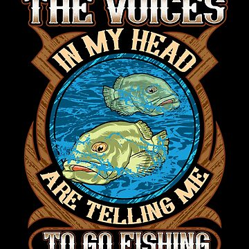 The Voices In My Head Are Telling Me To Go Fishing by Sinjy