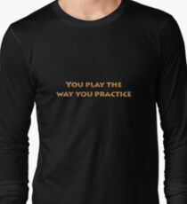 You play the way you practice - Funny T shirt Inscriptions Long Sleeve T-Shirt