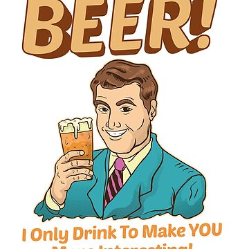 Funny Beer! I Only Drink To Make YOU More Interesting by perfectpresents