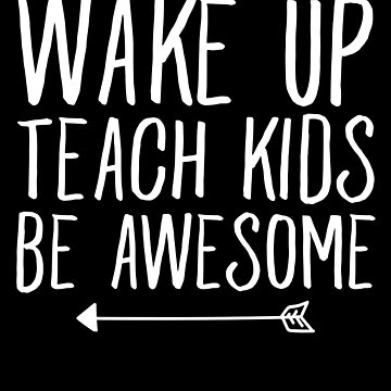 Wake up teach kids be awesome - Funny Teacher by alexmichel