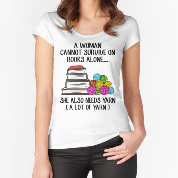 A Woman Cannot Survive On Books Alone She Also Needs Yarn Fitted Scoop T-Shirt