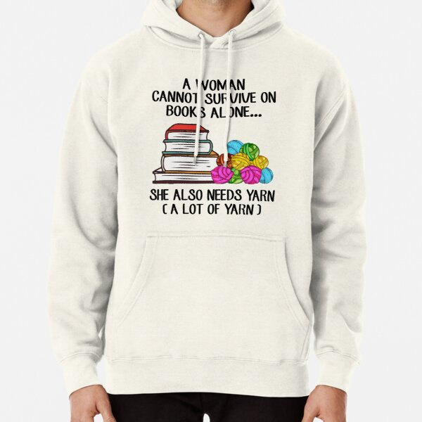 A Woman Cannot Survive On Books Alone She Also Needs Yarn Pullover Hoodie
