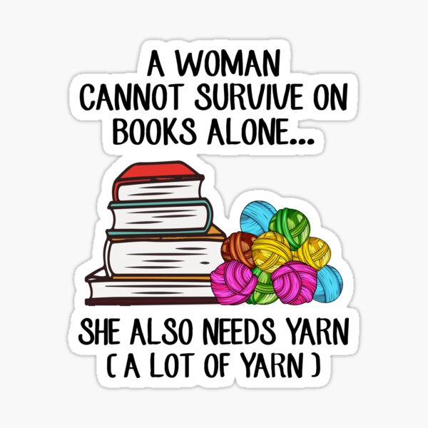 A Woman Cannot Survive On Books Alone She Also Needs Yarn Sticker