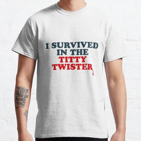 I SURVIVED IN THE TITTY TWISTER Classic T-Shirt
