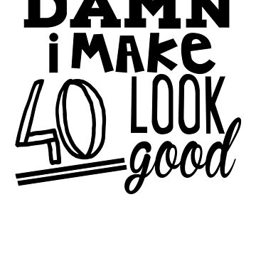 DAMN i MAKE 40 Look Good | Birthday Gifts for Men-Women by shahnawazadique