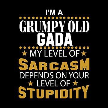 I Am A Grumpy Old GADA My Level of Sarcasm by 2APride