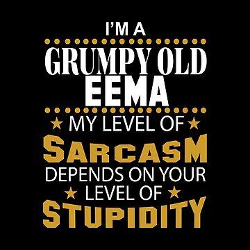 I Am A Grumpy Old EEMA My Level of Sarcasm by 2APride