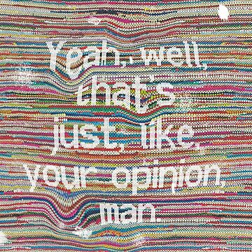 Yeah, well, that's just, like, your opinion, man. by mensijazavcevic