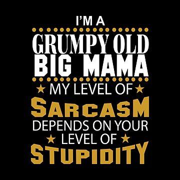 I Am A Grumpy Old BIG MAMA My Level of Sarcasm by 2APride