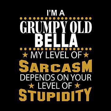 I Am A Grumpy Old BELLA My Level of Sarcasm by 2APride