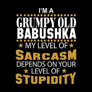 I Am A Grumpy Old BABUSHKA My Level of Sarcasm by 2APride