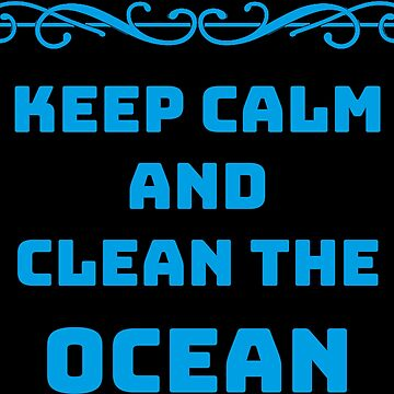 Keep Calm and clean the ocean shirt by hourglass7