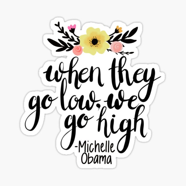 When they go low, we go high -Michelle Obama Sticker