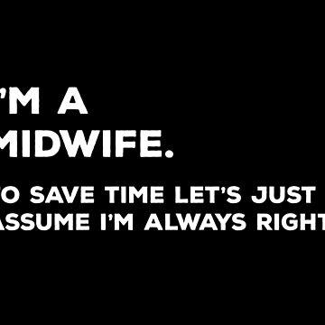 I'm A Midwife. To Save Time Let's Just Assume I'm Always Right by teesaurus
