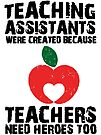 Teaching Assistants Were Created Because Teachers Need Heroes Too T-Shirt by wantneedlove
