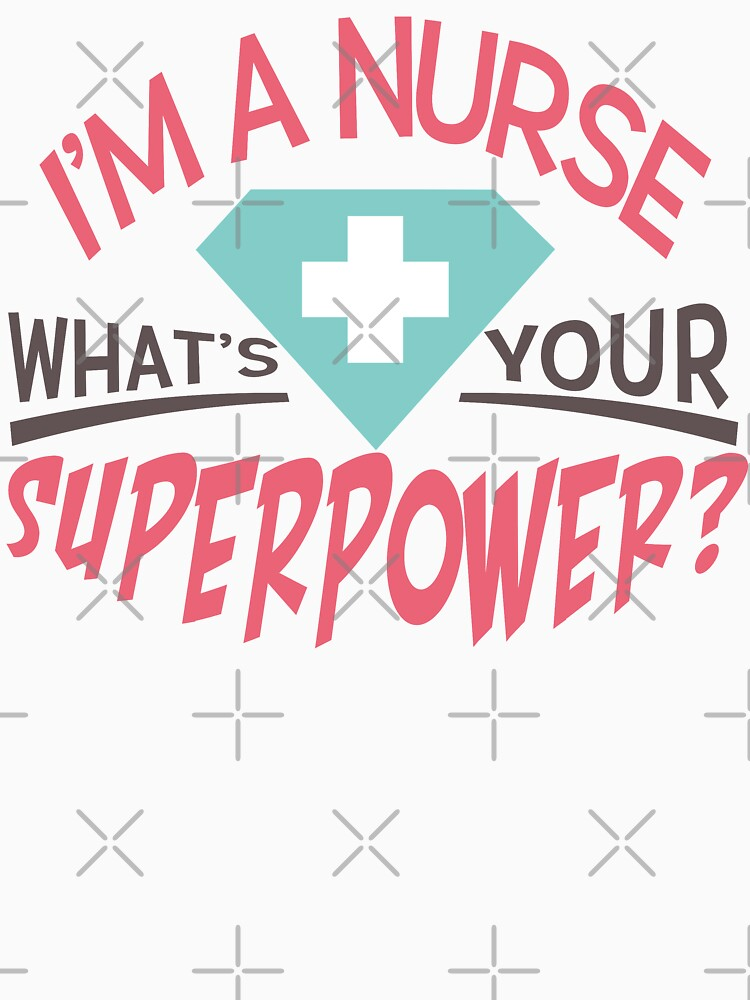 I'm A Nurse. What's Your Superpower T-shirt by wantneedlove