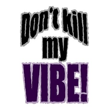 Don't kill my Vibe! by andersonartist