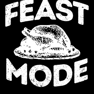 'Feast Mode ' Great Feast Mode Thanksgiving Gift by leyogi