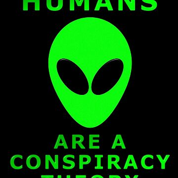 Humans Are A Conspiracy Theory by MarkUK97