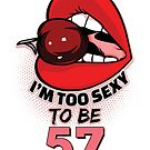 57th Birthday Shirt - I'm Too Sexy To Be 57 by wantneedlove