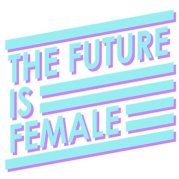 The Future is Female by ohmywonder