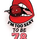 78th Birthday Shirt - I'm Too Sexy To Be 78 by wantneedlove