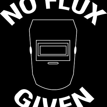 No Flux Given Funny Welder Pun Welding T-shirt by zcecmza