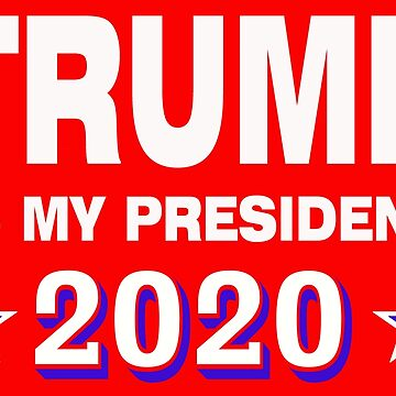 Trump is my president 2020 4 by MARTYMAGUS1