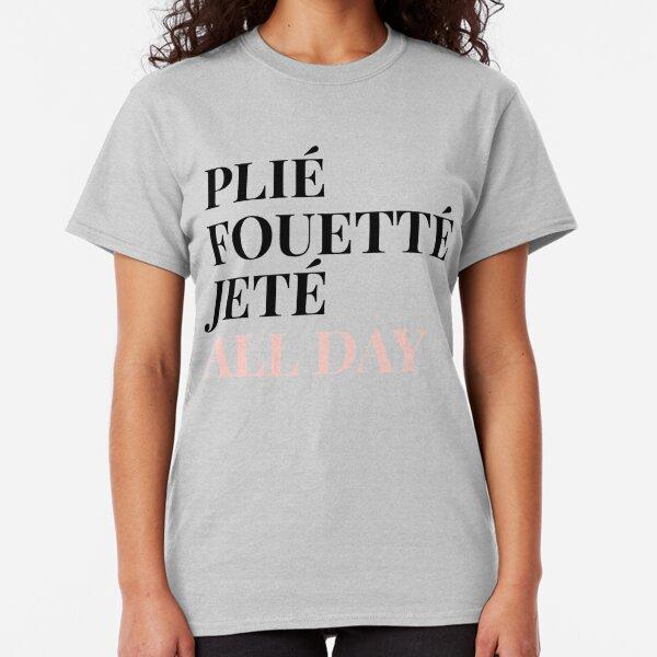 Ballet: Plie, Foutte, Jete All day Classic T-Shirt