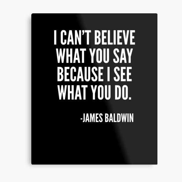 I can't believe what you say because I see what you do, Black History, James Baldwin Quote Metal Print
