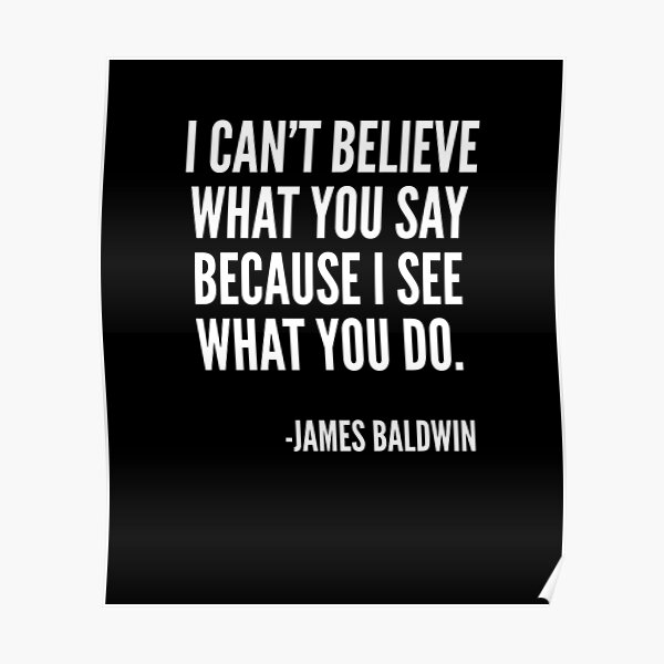 I can't believe what you say because I see what you do, Black History, James Baldwin Quote Poster
