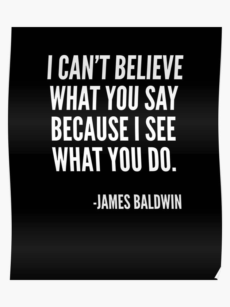 I can\'t believe what you say because I see what you do, Black History,  James Baldwin Quote | Poster