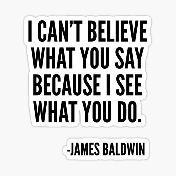 I can't believe what you say because I see what you do, Black History, James Baldwin Quote Sticker