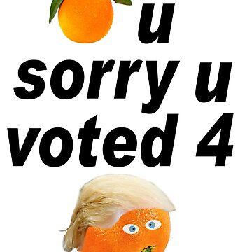 Orange pictogram Orange U sorry U voted 4 Trump by ElainePlesser