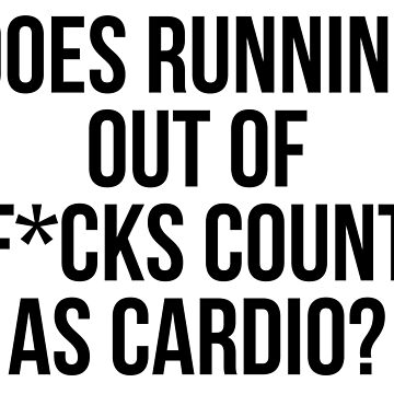 Does Running Out Of F*cks Count As Cardio? by kjanedesigns