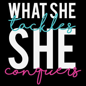 What She Tackles She Conquers by kjanedesigns