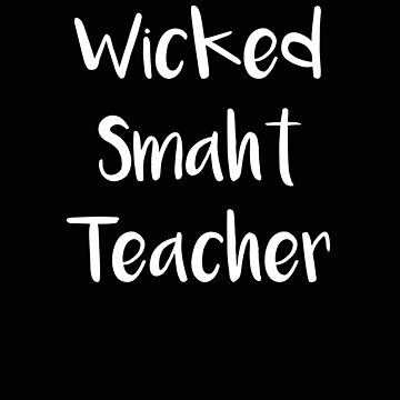 Teacher Wicked Smaht Teacher New England Accent by stacyanne324