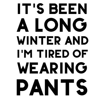 It's Been A Long Winter And I'm Tired Of  Wearing Pants by dreamhustle