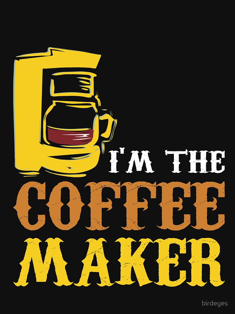 I'M THE COFFEE MAKER by birdeyes