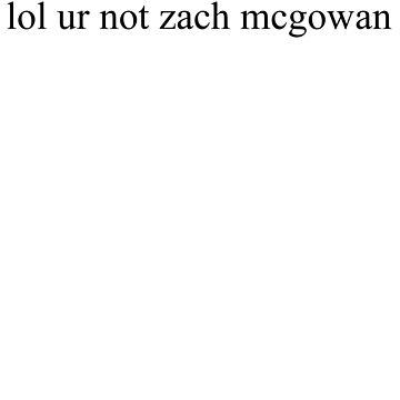 lol ur not Zach mcgowan by amartyn