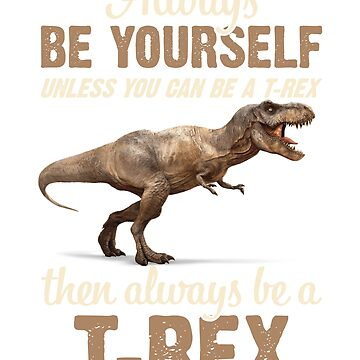 Always Be Yourself Unless You Can Be A T Rex Funny T-Shirt by liuxy071195