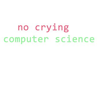 THERE'S NO CRYING IN COMPUTER SCIENCE Funny T-Shirt by noirty