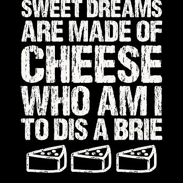 Sweet Dreams Are Made Of Cheese Who Am I To Dis A Brie Cheese Lover by Basti09